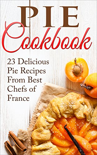 Pie Cookbook: 23 Delicious Pie Recipes From Best Chefs of France (Pie Cookbook, Pie Recipes, Pie Cookbook Recipes, Pies, Desserts, Desserts Recipes, Pie Crusts Recipes) by Liza Leake