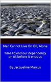 img - for Man Cannot Live on Oil, Alone / Time to end our dependency on oil before it ends us book / textbook / text book