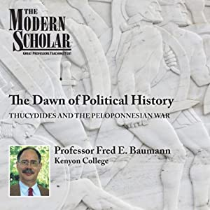 The Modern Scholar: The Dawn of Political History: Thucydides and the Peloponnesian Wars | [Fred Baumann]