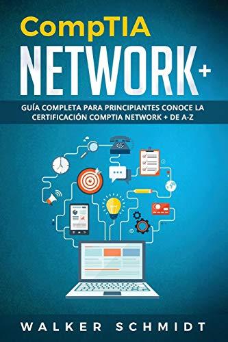 CompTIA Network+ Guía Completa Para Principiantes Conoce La Certificación CompTia Network + De A-Z (Libro En Español / CompTIA Network+ Spanish Book Version)  [Schmidt, Walker] (Tapa Blanda)
