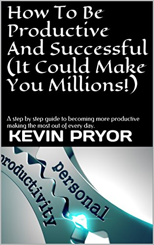 How To Be Productive And Successful (It Could Make You Millions!): A step by step guide to becoming more productive making the most out of every day. (Productivity & Success Book 1)
