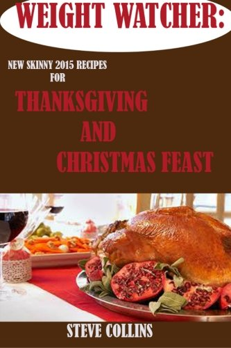 Weight Watcher:: New Skinny 2015 Recipes for a Perfect Thanksgiving and Christmas Feast for a Simple Start (Weight Watcher, Thanksgiving recipes, Point plus program) by Steve Collins