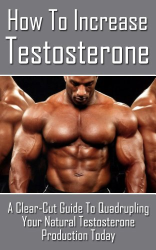 How to Increase Testosterone: A Clear Cut Guide to Quadrupling your Testosterone Production Today (testosterone boosting, men\'s health, healthy living, ... pills, sex, endocrinology and metabolism)