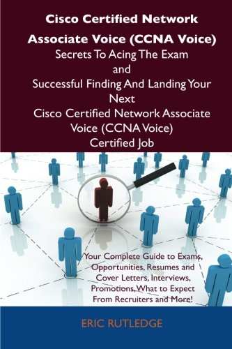 Cisco Certified Network Associate Voice (CCNA Voice) Secrets To Acing The Exam and Successful Finding And Landing Your N