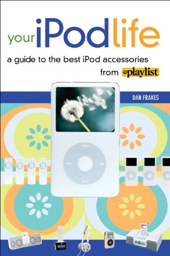 Your iPod Life: A Guide to the Best iPod Accessories from Playlist: A Guide to the Best Ipod Accessories from Playlist Magazine