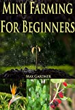 Mini Farming For Beginners: A Beginners Guide To Becoming Self Sufficient (Backyard Farming - Homesteading - Homesteading Survival - Handbook - Backyard Gardening - Mini Farming - Indoor Gardening)
