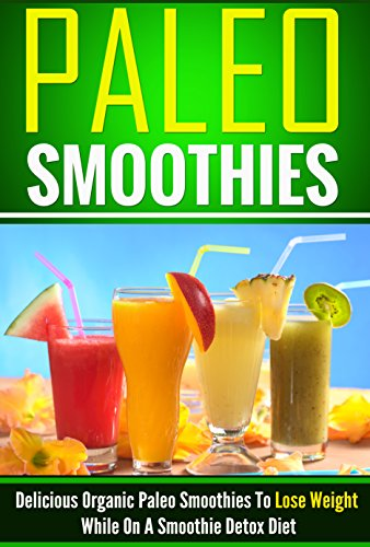 Paleo Smoothies - Delicious Organic Paleo Smoothies To Lose Weight FAST While On A Smoothie Detox Diet (smoothies, paleo smoothies, smoothie recipes,smoothie ... smoothie recipes,Paleo Smoothies Book 7) by Brian Rogers