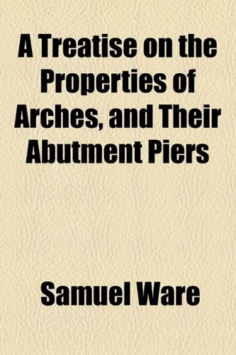 A Treatise on the Properties of Arches, and Their Abutment Piers