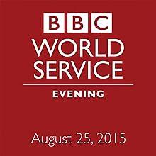 August 25, 2015: Evening  by BBC Newshour Narrated by Owen Bennett-Jones, Lyse Doucet, Robin Lustig, Razia Iqbal, James Coomarasamy, Julian Marshall