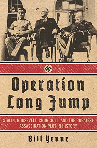 Bill Yenne - Operation Long Jump: Stalin, Roosevelt, Churchill, and the Greatest Assassination Plot in History