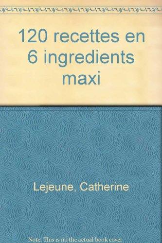 120 RECETTES MINCEUR EN 6 INGREDIENTS MAXI. La cuisine minceur sans interdit, des sauces, des desserts, 14 modes de cuisson