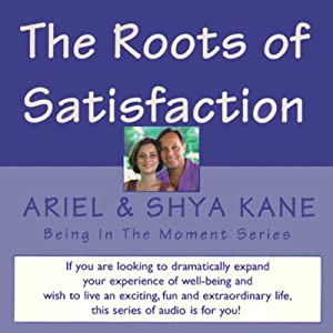 The Roots of Satisfaction: Being in the Moment | [ Ariel and Shya Kane]