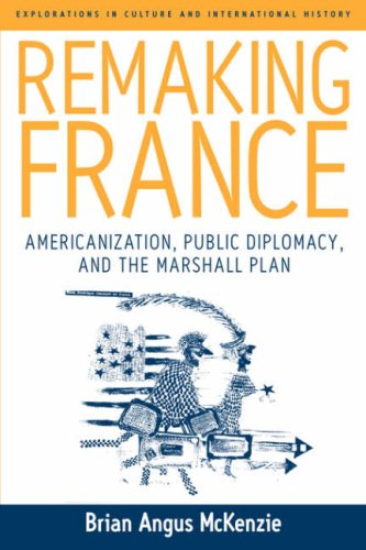 Remaking France: Americanization, Public Diplomacy and the Marshall Plan: 2 (Explorations in Culture and International History)