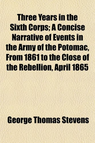 Three Years in the Sixth Corps; A Concise Narrative of Events in the Army of the Potomac, From 1861 to the Close of the Rebellion, April 1865