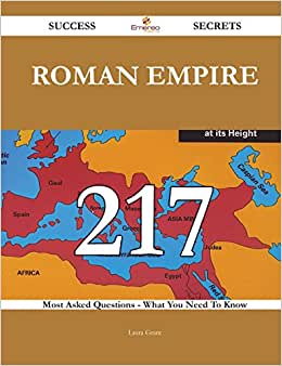 Roman Empire 217 Success Secrets: 217 Most Asked Questions On Roman Empire - What You Need To Know