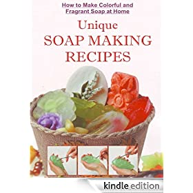 How to Make Colorful and Fragrant Soap at Home: Unique Soap Making Recipes With Step by Step Photos (A Soap Making Book Book 2)