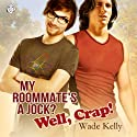 My Roommate's a Jock? Well, Crap! (       UNABRIDGED) by Wade Kelly Narrated by Jason Lovett