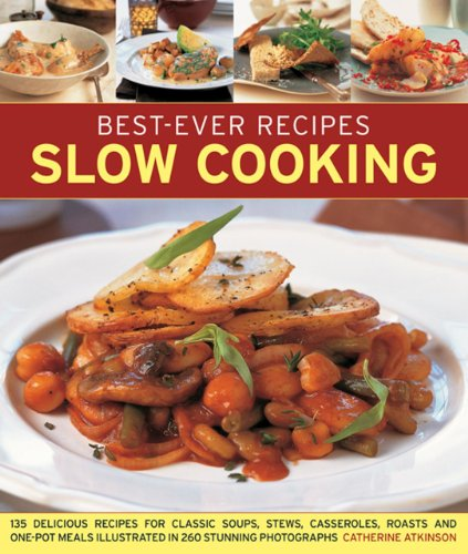 Best-Ever Recipes Slow Cooking: 135 Delicious Recipes For Classic Soups, Stews, Casseroles, Roasts And One-Pot Meals Illustrated In 260 Stunning Photographs by Catherine Atkinson