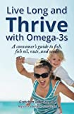 Live Long and Thrive with Omega-3s: A Consumers Guide to fish, fish oil, nuts, and seeds