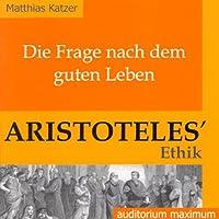 Die Frage nach dem guten Leben. Aristoteles' Ethik Hörbuch von Matthias Katzer Gesprochen von: Annette Gunkel, Ingo Pfeiffer