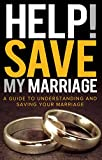 Help! Save My Marriage: A Guide to Understanding and Saving Your Marriage
