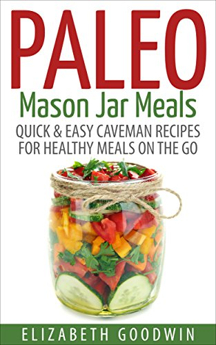 Paleo Mason Jar Meals: Quick & Easy Caveman Recipes For Healthy Meals On The Go (Gluten-Free, Low Carb) by Elizabeth Goodwin