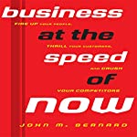 Business at the Speed of Now: Fire Up Your People, Thrill Your Customers, and Crush Your Competitors | John M Bernard
