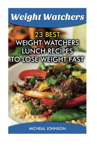 Weight Watchers:  23 Best Weight Watchers Lunch Recipes To Lose Weight Fast: (Weight Watchers Simple Start ,Weight Watchers for Beginners, Simple ... Simple Diet Plan With No Calorie Counting) by Micheal Johnson