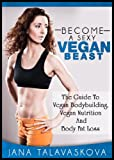 The Guide To Vegan Bodybuilding, Vegan Nutrition And Body Fat Loss: Become a SEXY VEGAN BEAST