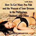 How to Get Many Pen Pals and the Woman of Your Dreams in the Philippines, Thailand, and China (       UNABRIDGED) by Colbert Bellevue Narrated by Jay Wohlert
