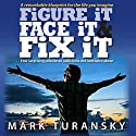 Figure It Face It & Fix It: Your Surprising Solution to Addictions and Substance Abuse Audiobook by Mark Turansky Narrated by Mark Turansky