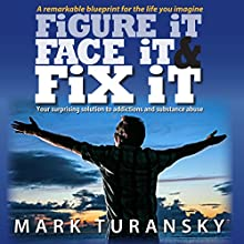 Figure It Face It & Fix It: Your Surprising Solution to Addictions and Substance Abuse (       UNABRIDGED) by Mark Turansky Narrated by Mark Turansky