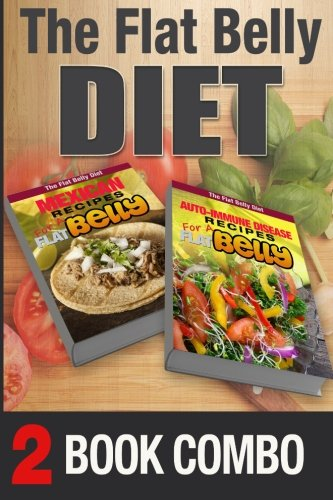 Auto-Immune Disease Recipes and Mexican Recipes for a Flat Belly: 2 Book Combo (The Flat Belly Diet ) by Mary Atkins
