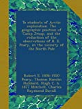 img - for To students of Arctic exploration. The geographic position of Camp Jesup, and the reduction of the observations of R. E. Peary, in the vicinity of the North Pole book / textbook / text book