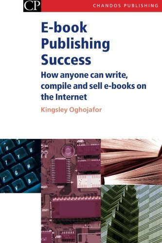 E-book Publishing Success: How Anyone Can Write, Compile and Sell E-Books on the Internet (Chandos Information Professional Series) PDF