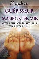 Gu�risseur, source de vie. Votre Mission Spirituelle terrestre (Spiritualit� vivante t. 2)