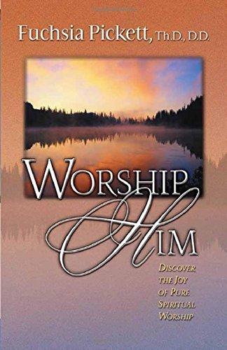 Worship Him: Discover The Joy of Pure Spiritual Worship by Fuchsia Pickett ThD. D.D. (2000-03-13)