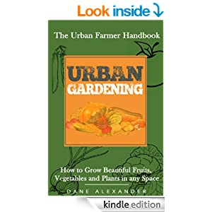 Urban Gardening: The Urban Farmer Handbook - How to Grow Beautiful Fruits, Vegetables, and Plants in Any Space (Garden Design - Learn to Grow a Garden ... Small Yard, Roof Tops, Balcony, and more