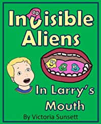 (FREE on 8/7) Invisible Aliens In Larry's Mouth - The Story About Importance Of Teeth Brushing - Based On True Story by Victoria Sunsett - http://eBooksHabit.com