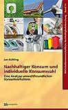 Nachhaltiger Konsum und individuelle Konsumwahl: Eine Analyse umweltfreundlichen Konsumverhaltens (Wirtschaftswissenschaftliche Nachhaltigkeitsforschung)