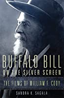 Buffalo Bill on the Silver Screen: The Films of William F. Cody (The William F. Cody Series on the History and Culture of the American West)
