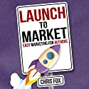 Launch to Market: Easy Marketing for Authors: Write Faster, Write Smarter, Book 4 Audiobook by Chris Fox Narrated by Ryan Kennard Burke