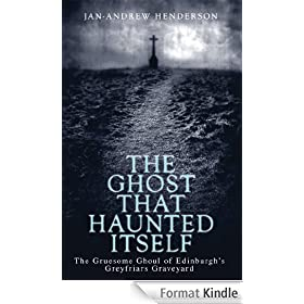 The Ghost That Haunted Itself: The Story of the Mackenzie Poltergeist - The Infamous Ghoul of Greyfriars Graveyard
