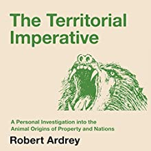 The Territorial Imperative: A Personal Inquiry into the Animal Origins of Property and Nations: Nature of Man, Book 2 (       UNABRIDGED) by Robert Ardrey Narrated by Mikael Naramore