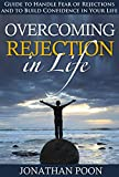 Rejection: Guide to Handle Fear of Rejections and to Build Confidence in Your Life (Life, Rejection, Confidence, Fear, Overcoming Rejection, Pain, Failure, Emotions)