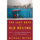 The Last Days of Old Beijing: Life in the Vanishing Backstreets of a City Transformedby Michael Meyer