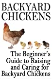 Backyard Chickens: The Beginners Guide to Raising and Caring for Backyard Chickens (Homesteading Life Book 1)