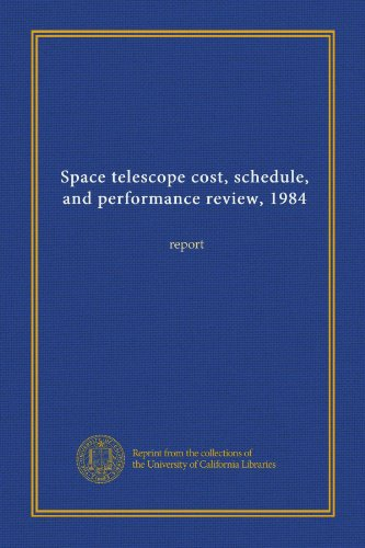 Space Telescope Cost, Schedule, And Performance Review, 1984: Report