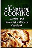 img - for Easy All-Natural Cooking - Dessert and Weeknight Dinners Cookbook: Easy Healthy Recipes Made With Natural Ingredients book / textbook / text book