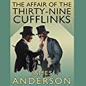 The Affair of the Thirty Nine-Cufflinks (       UNABRIDGED) by James Anderson Narrated by Cornelius Garrett